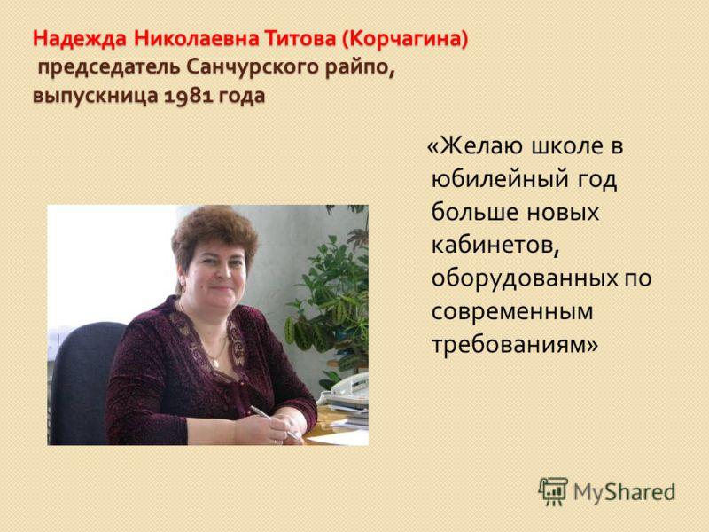 Надежда Николаевна Титова ( Корчагина ) председатель Санчурского райпо, выпускница 1981 года « Желаю школе в юбилейный год больше новых кабинетов, оборудованных по современным требованиям »