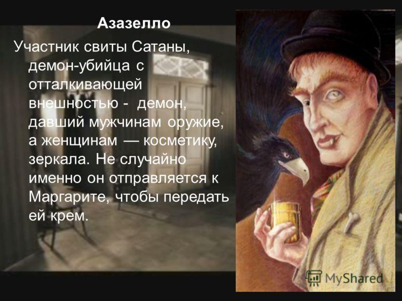 Азазелло Участник свиты Сатаны, демон-убийца с отталкивающей внешностью - демон, давший мужчинам оружие, а женщинам косметику, зеркала. Не случайно именно он отправляется к Маргарите, чтобы передать ей крем.