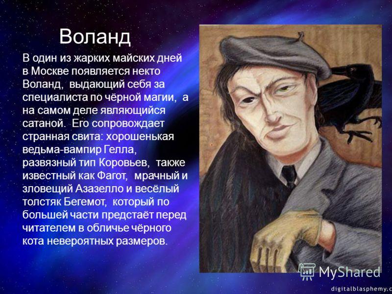 Воланд В один из жарких майских дней в Москве появляется некто Воланд, выдающий себя за специалиста по чёрной магии, а на самом деле являющийся сатаной. Его сопровождает странная свита: хорошенькая ведьма-вампир Гелла, развязный тип Коровьев, также и