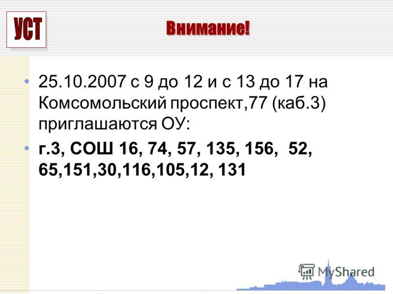 УСП 25.10.2007 с 9 до 12 и с 13 до 17 на Комсомольский проспект,77 (каб.3) приглашаются ОУ: г.3, СОШ 16, 74, 57, 135, 156, 52, 65,151,30,116,105,12, 131 Внимание!