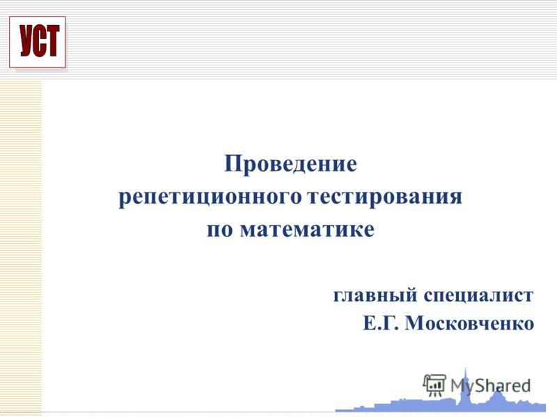 УСП Проведение репетиционного тестирования по математике главный специалист Е.Г. Московченко