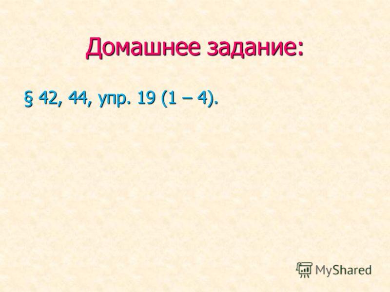 Домашнее задание: § 42, 44, упр. 19 (1 – 4).