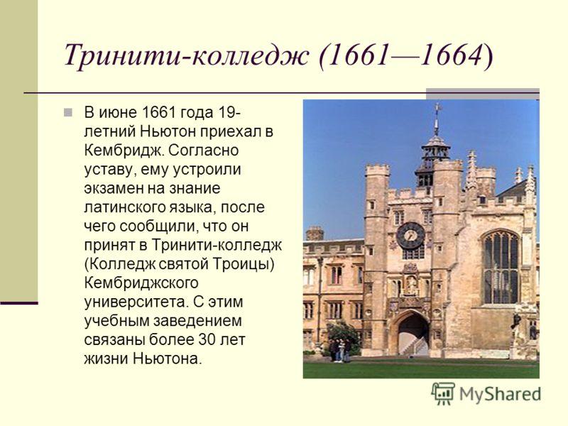 Тринити-колледж (16611664) В июне 1661 года 19- летний Ньютон приехал в Кембридж. Согласно уставу, ему устроили экзамен на знание латинского языка, после чего сообщили, что он принят в Тринити-колледж (Колледж святой Троицы) Кембриджского университет