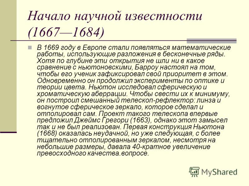 Начало научной известности (16671684) В 1669 году в Европе стали появляться математические работы, использующие разложения в бесконечные ряды. Хотя по глубине эти открытия не шли ни в какое сравнение с ньютоновскими, Барроу настоял на том, чтобы его
