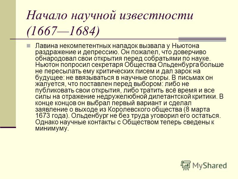 Начало научной известности (16671684) Лавина некомпетентных нападок вызвала у Ньютона раздражение и депрессию. Он пожалел, что доверчиво обнародовал свои открытия перед собратьями по науке. Ньютон попросил секретаря Общества Ольденбурга больше не пер