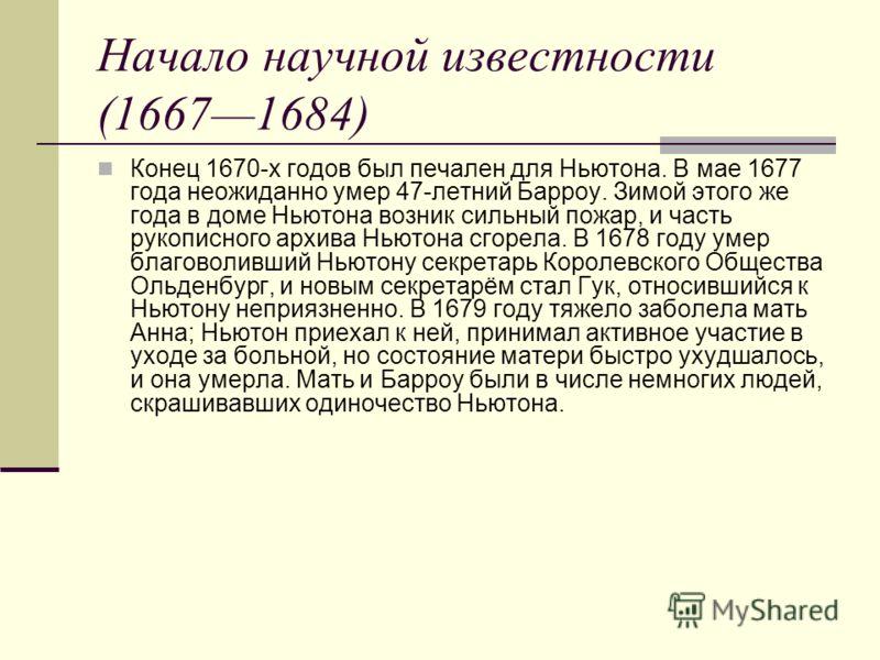 Начало научной известности (16671684) Конец 1670-х годов был печален для Ньютона. В мае 1677 года неожиданно умер 47-летний Барроу. Зимой этого же года в доме Ньютона возник сильный пожар, и часть рукописного архива Ньютона сгорела. В 1678 году умер