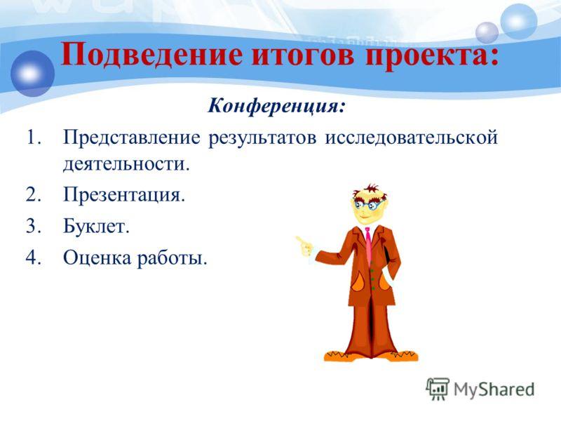Подведение итогов проекта: Конференция: 1.Представление результатов исследовательской деятельности. 2.Презентация. 3.Буклет. 4.Оценка работы.
