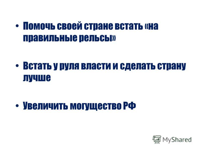Помочь своей стране встать «на правильные рельсы» Встать у руля власти и сделать страну лучше Увеличить могущество РФ