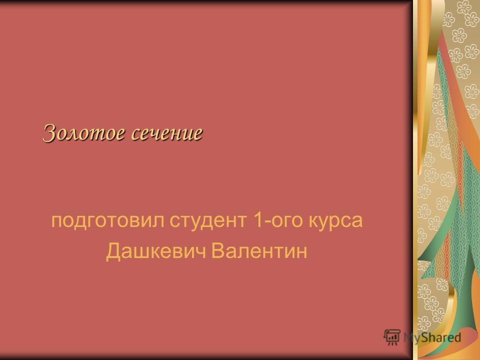 Золотое сечение подготовил студент 1-ого курса Дашкевич Валентин