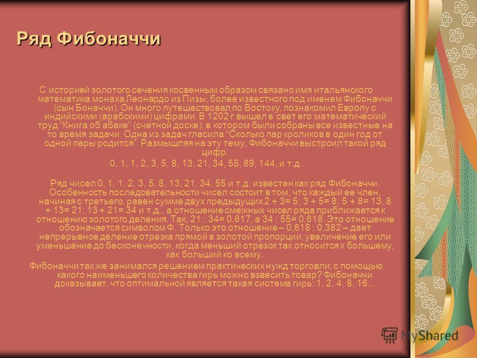 Ряд Фибоначчи С историей золотого сечения косвенным образом связано имя итальянского математика монаха Леонардо из Пизы, более известного под именем Фибоначчи (сын Боначчи). Он много путешествовал по Востоку, познакомил Европу с индийскими (арабскими