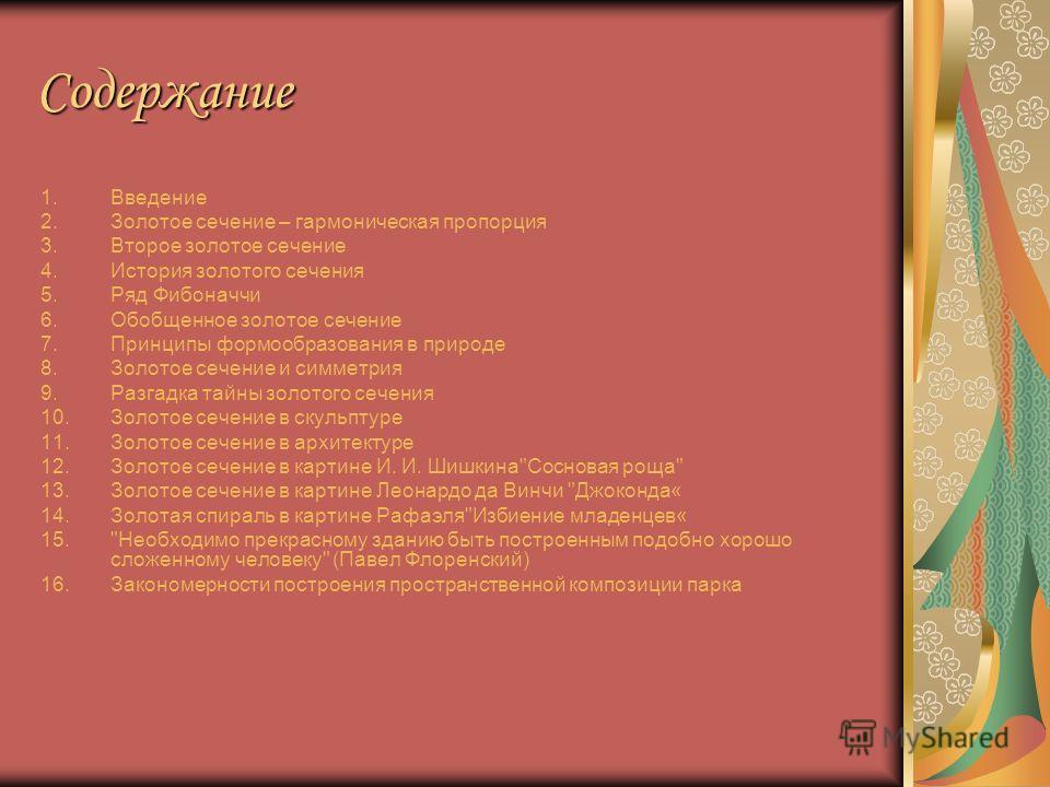 Содержание 1.Введение 2.Золотое сечение – гармоническая пропорция 3.Второе золотое сечение 4.История золотого сечения 5.Ряд Фибоначчи 6.Обобщенное золотое сечение 7.Принципы формообразования в природе 8.Золотое сечение и симметрия 9.Разгадка тайны зо