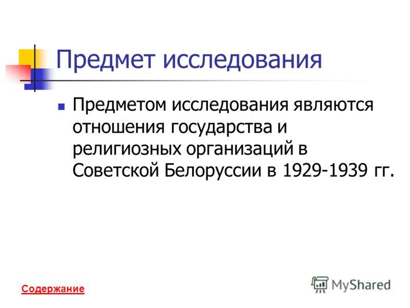 Содержание Предмет исследования Предметом исследования являются отношения государства и религиозных организаций в Советской Белоруссии в 1929-1939 гг.