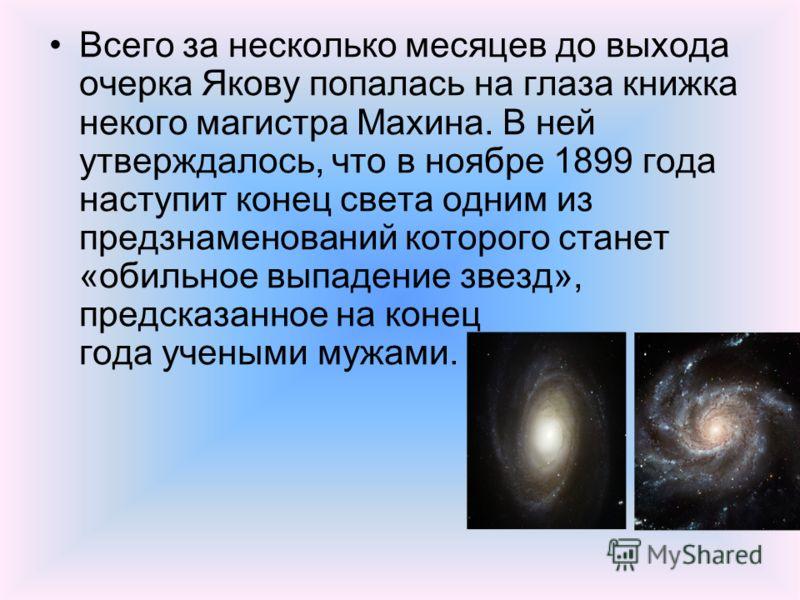 Всего за несколько месяцев до выхода очерка Якову попалась на глаза книжка некого магистра Махина. В ней утверждалось, что в ноябре 1899 года наступит конец света одним из предзнаменований которого станет «обильное выпадение звезд», предсказанное на