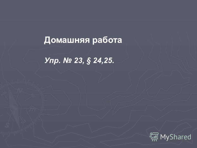 Домашняя работа Упр. 23, § 24,25.