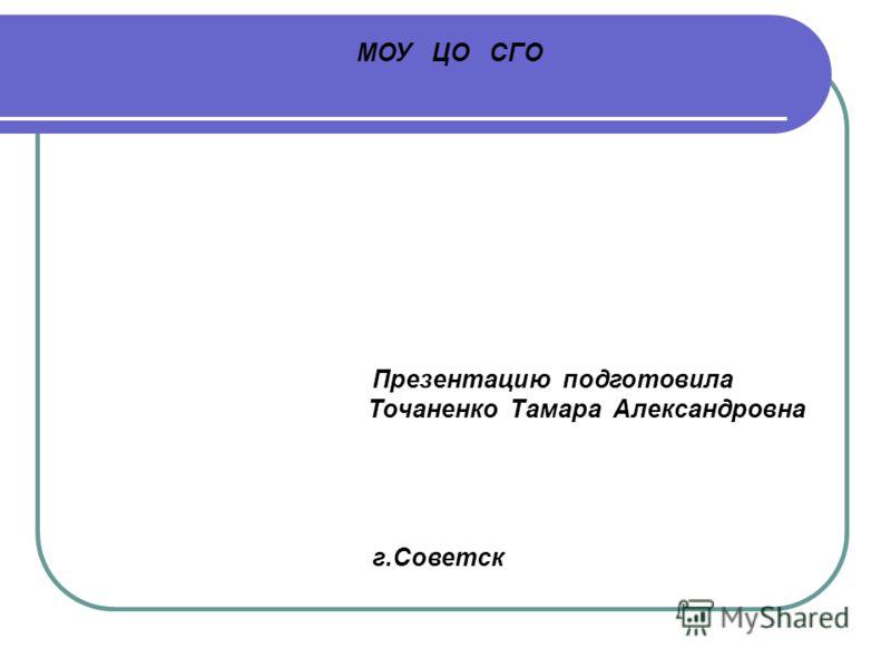 МОУ ЦО СГО Презентацию подготовила Точаненко Тамара Александровна г.Советск