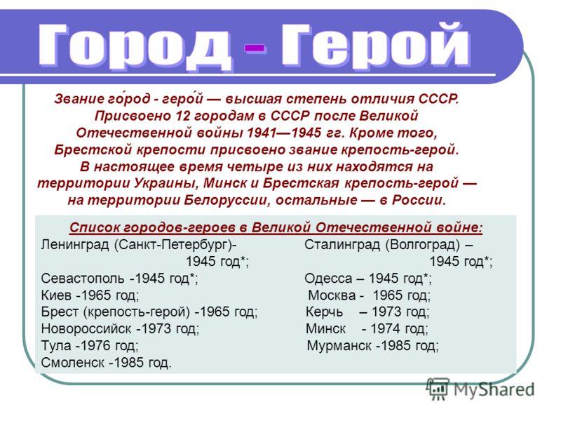 Звание го́род - геро́й высшая степень отличия СССР. Присвоено 12 городам в СССР после Великой Отечественной войны 19411945 гг. Кроме того, Брестской крепости присвоено звание крепость-герой. В настоящее время четыре из них находятся на территории Укр