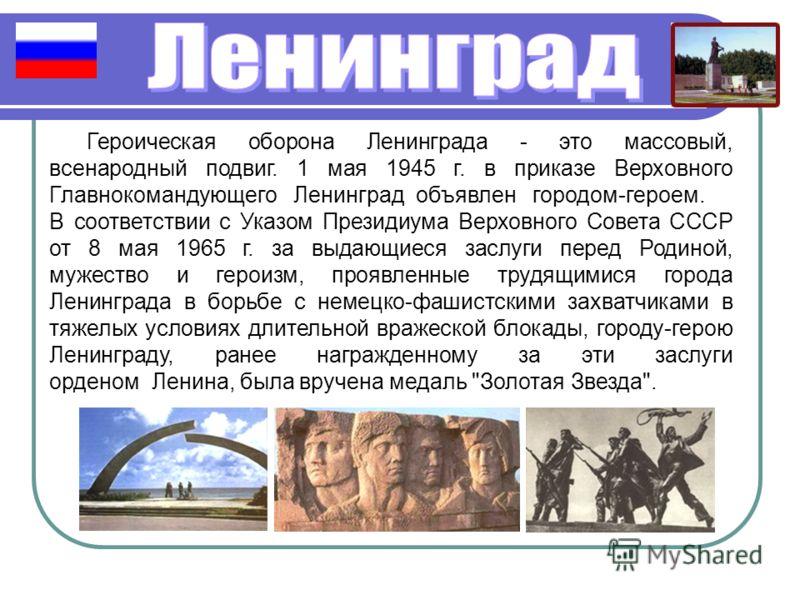 Героическая оборона Ленинграда - это массовый, всенародный подвиг. 1 мая 1945 г. в приказе Верховного Главнокомандующего Ленинград объявлен городом-героем. В соответствии с Указом Президиума Верховного Совета СССР от 8 мая 1965 г. за выдающиеся заслу