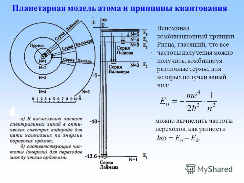Планетарная модель атома и принципы квантования Вспоминая комбинационный принцип Ритца, гласящий, что все частоты излучения можно получить, комбинируя различные термы, для которых получен явный вид: можно вычислить частоты переходов, как разности E n