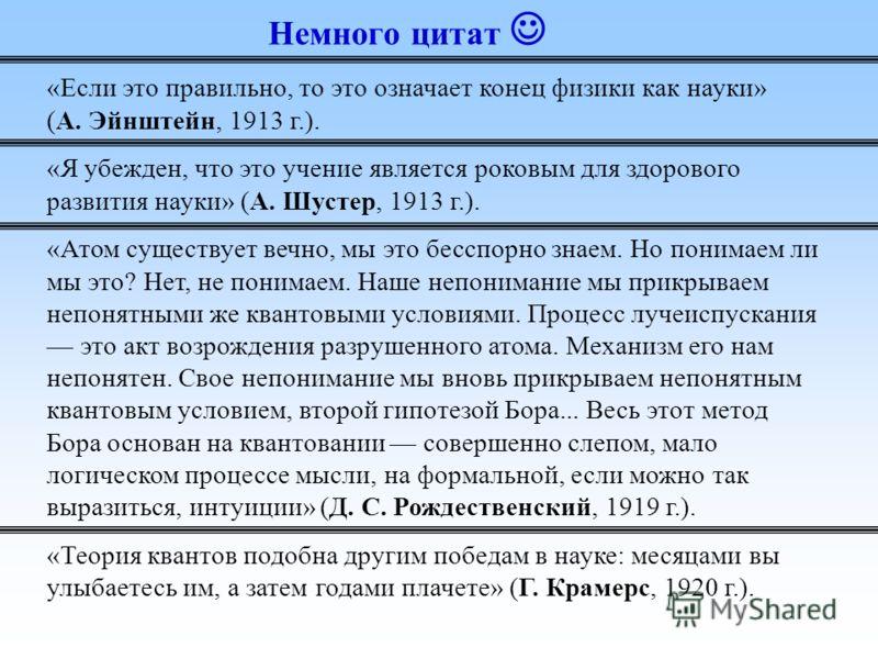 Немного цитат «Если это правильно, то это означает конец физики как науки» (А. Эйнштейн, 1913 г.). «Я убежден, что это учение является роковым для здорового развития науки» (А. Шустер, 1913 г.). «Атом существует вечно, мы это бесспорно знаем. Но пони