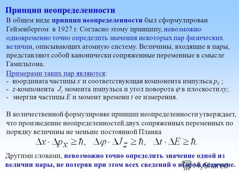 Принцип неопределенности В общем виде принцип неопределенности был сформулирован Гейзенбергом в 1927 г. Согласно этому принципу, невозможно одновременно точно определить значения некоторых пар физических величин, описывающих атомную систему. Величины
