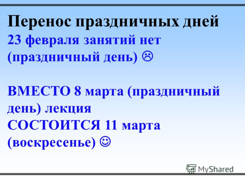 Перенос праздничных дней 23 февраля занятий нет (праздничный день) ВМЕСТО 8 марта (праздничный день) лекция СОСТОИТСЯ 11 марта (воскресенье)