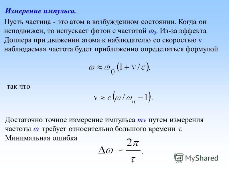 Измерение импульса. Пусть частица - это атом в возбужденном состоянии. Когда он неподвижен, то испускает фотон с частотой 0. Из-за эффекта Доплера при движении атома к наблюдателю со скоростью v наблюдаемая частота будет приближенно определяться форм