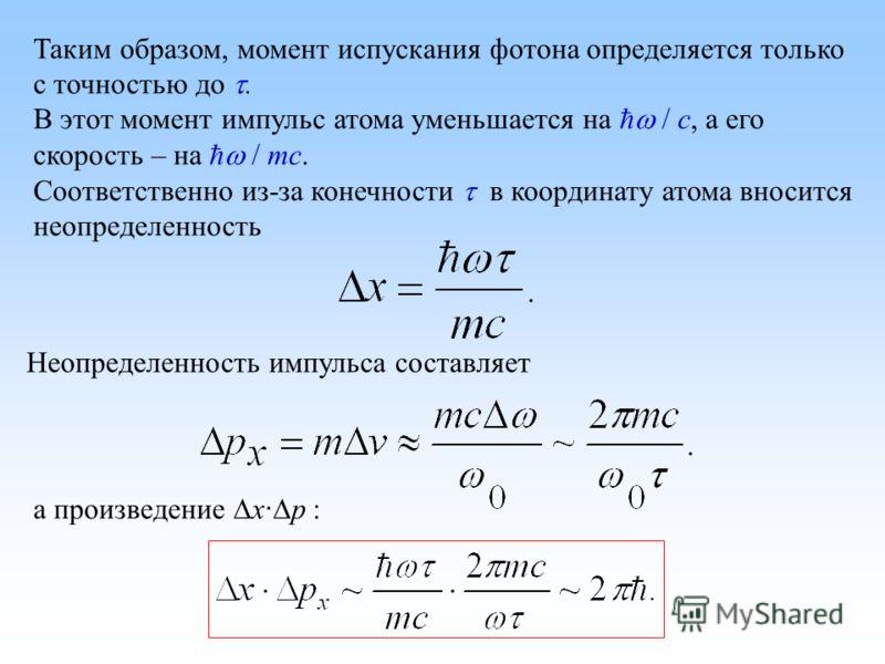 Таким образом, момент испускания фотона определяется только с точностью до. В этот момент импульс атома уменьшается на / c, а его скорость – на / mc. Соответственно из-за конечности в координату атома вносится неопределенность Неопределенность импуль