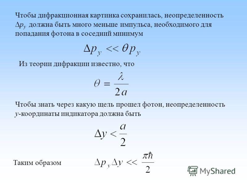 Чтобы дифракционная картинка сохранилась, неопределенность p y должна быть много меньше импульса, необходимого для попадания фотона в соседний минимум Из теории дифракции известно, что Чтобы знать через какую щель прошел фотон, неопределенность y-коо