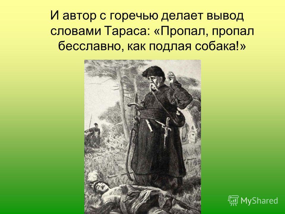 И автор с горечью делает вывод словами Тараса: «Пропал, пропал бесславно, как подлая собака!»