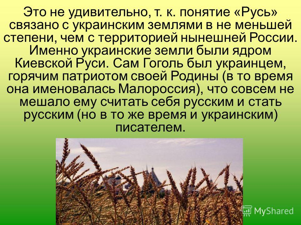 Это не удивительно, т. к. понятие «Русь» связано с украинским землями в не меньшей степени, чем с территорией нынешней России. Именно украинские земли были ядром Киевской Руси. Сам Гоголь был украинцем, горячим патриотом своей Родины (в то время она