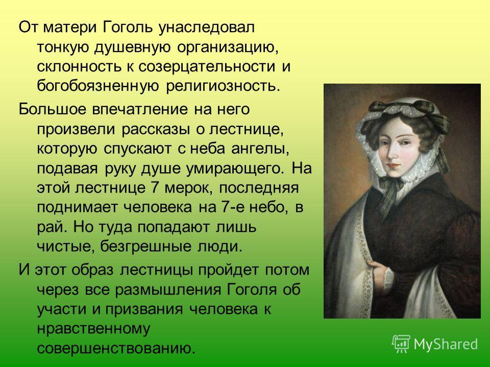 От матери Гоголь унаследовал тонкую душевную организацию, склонность к созерцательности и богобоязненную религиозность. Большое впечатление на него произвели рассказы о лестнице, которую спускают с неба ангелы, подавая руку душе умирающего. На этой л