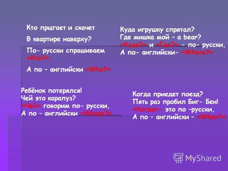 Творческим детям при изучении темы «Вопросительные слова» я даю стихи для заучивания наизусть (они могут их инсценировать) C вами выучим сперва Вопросительные слова! «Что?» - говорим по- русски. А по – английски «What?». Какой зверёк красивый На дере