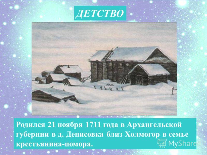 ДЕТСТВО Родился 21 ноября 1711 года в Архангельской губернии в д. Денисовка близ Холмогор в семье крестьянина-помора.