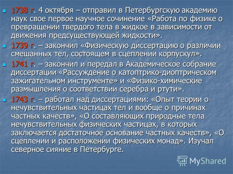 1738 г. 4 октября – отправил в Петербургскую академию наук свое первое научное сочинение «Работа по физике о превращении твердого тела в жидкое в зависимости от движения предсуществующей жидкости». 1738 г. 4 октября – отправил в Петербургскую академи