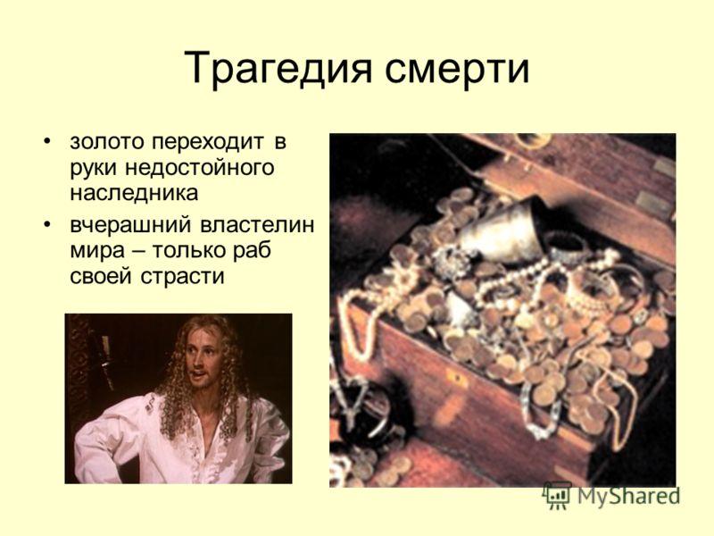 Трагедия смерти золото переходит в руки недостойного наследника вчерашний властелин мира – только раб своей страсти