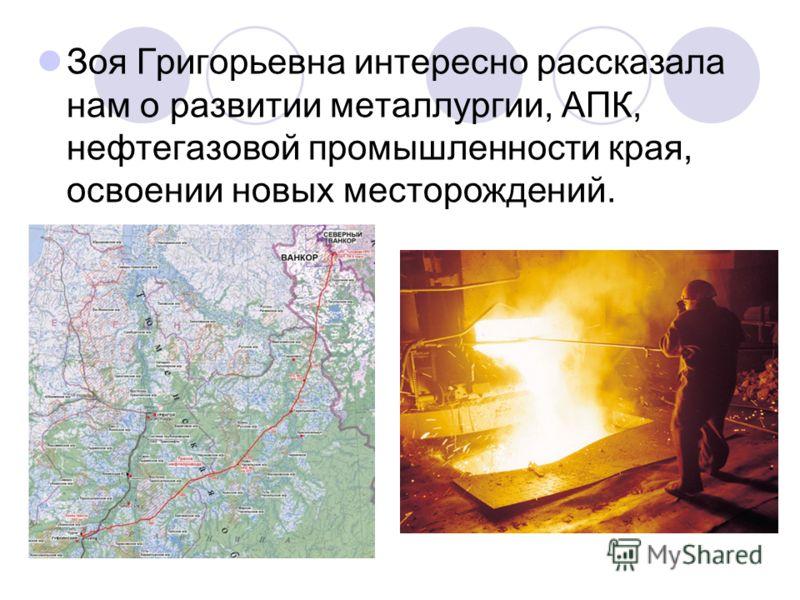 Зоя Григорьевна интересно рассказала нам о развитии металлургии, АПК, нефтегазовой промышленности края, освоении новых месторождений.