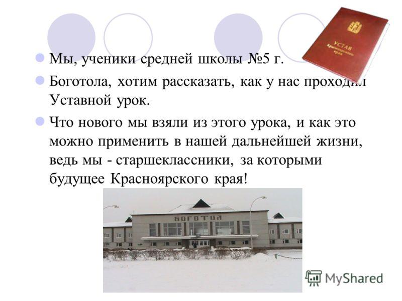 Мы, ученики средней школы 5 г. Боготола, хотим рассказать, как у нас проходил Уставной урок. Что нового мы взяли из этого урока, и как это можно применить в нашей дальнейшей жизни, ведь мы - старшеклассники, за которыми будущее Красноярского края!