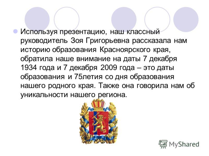Используя презентацию, наш классный руководитель Зоя Григорьевна рассказала нам историю образования Красноярского края, обратила наше внимание на даты 7 декабря 1934 года и 7 декабря 2009 года – это даты образования и 75летия со дня образования нашег