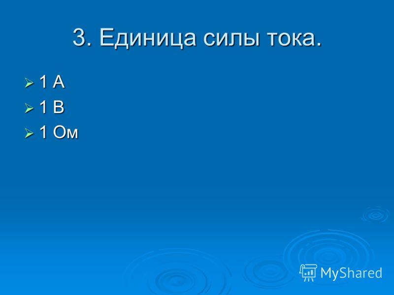 3. Единица силы тока. 1 А 1 А 1 В 1 В 1 Ом 1 Ом