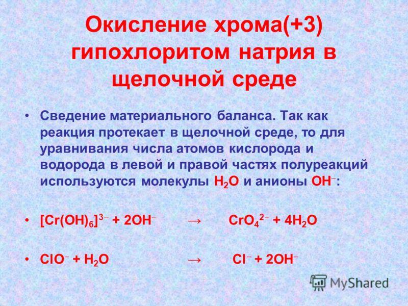 Окисление хрома(+3) гипохлоритом натрия в щелочной среде Сведение материального баланса. Так как реакция протекает в щелочной среде, то для уравнивания числа атомов кислорода и водорода в левой и правой частях полуреакций используются молекулы Н 2 О