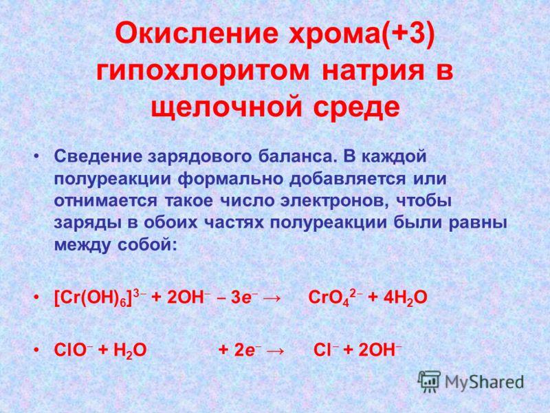 Окисление хрома(+3) гипохлоритом натрия в щелочной среде Сведение зарядового баланса. В каждой полуреакции формально добавляется или отнимается такое число электронов, чтобы заряды в обоих частях полуреакции были равны между собой: [Cr(OH) 6 ] 3 + 2О