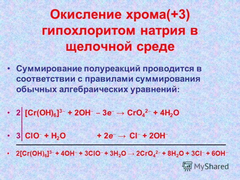 Окисление хрома(+3) гипохлоритом натрия в щелочной среде Суммирование полуреакций проводится в соответствии с правилами суммирования обычных алгебраических уравнений : 2 [Cr(OH) 6 ] 3 + 2ОН 3е CrO 4 2 + 4Н 2 О 3 ClO + Н 2 О + 2е Cl + 2ОН 2[Cr(OH) 6 ]