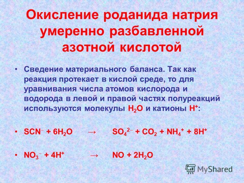 Окисление роданида натрия умеренно разбавленной азотной кислотой Сведение материального баланса. Так как реакция протекает в кислой среде, то для уравнивания числа атомов кислорода и водорода в левой и правой частях полуреакций используются молекулы