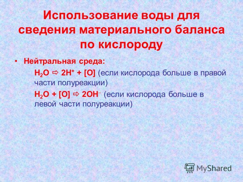 Использование воды для сведения материального баланса по кислороду Нейтральная среда: Н 2 О 2Н + + [O] (если кислорода больше в правой части полуреакции) Н 2 О + [O] 2ОН (если кислорода больше в левой части полуреакции)
