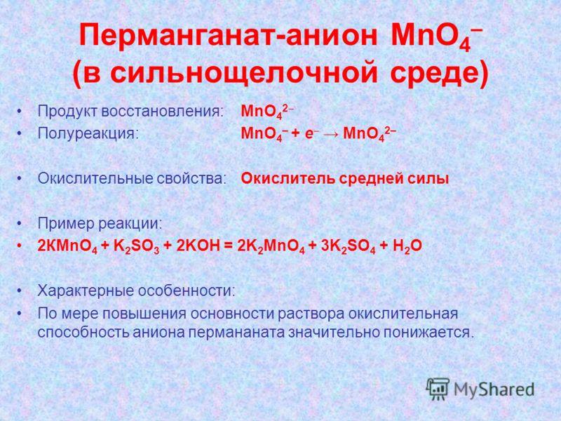 Перманганат-анион МnО 4 – (в сильнощелочной среде) Продукт восстановления: MnО 4 2 Полуреакция: MnО 4 – + e MnО 4 2– Окислительные свойства:Окислитель средней силы Пример реакции: 2КМnО 4 + K 2 SO 3 + 2KOH = 2K 2 МnO 4 + 3K 2 SO 4 + H 2 O Характерные