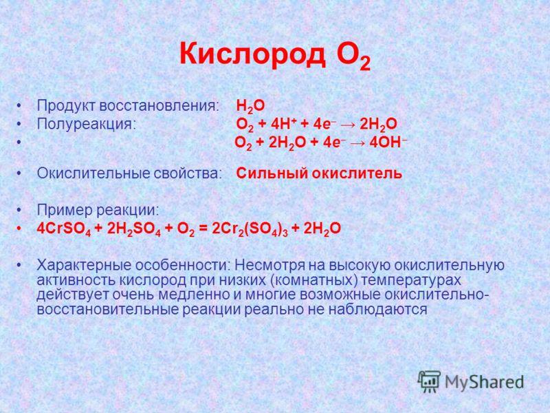 Кислород О 2 Продукт восстановления: H 2 O Полуреакция: О 2 + 4H + + 4e 2H 2 O О 2 + 2H 2 O + 4e 4OH Окислительные свойства:Сильный окислитель Пример реакции: 4СrSO 4 + 2H 2 SO 4 + O 2 = 2Сr 2 (SO 4 ) 3 + 2H 2 O Характерные особенности: Несмотря на в