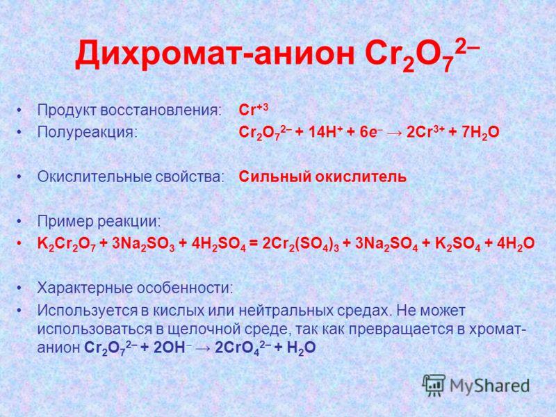 Дихромат-анион Cr 2 О 7 2– Продукт восстановления: Cr +3 Полуреакция: Сr 2 О 7 2– + 14H + + 6е 2Cr 3+ + 7H 2 O Окислительные свойства:Сильный окислитель Пример реакции: K 2 Сr 2 O 7 + 3Na 2 SO 3 + 4Н 2 SO 4 = 2Сr 2 (SO 4 ) 3 + 3Na 2 SO 4 + K 2 SO 4 +