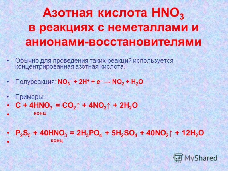 Азотная кислота НNО 3 в реакциях с неметаллами и анионами-восстановителями Обычно для проведения таких реакций используется концентрированная азотная кислота. Полуреакция: NO 3 + 2H + + e NO 2 + H 2 O Примеры: С + 4HNO 3 = СО 2 + 4NO 2 + 2Н 2 O конц