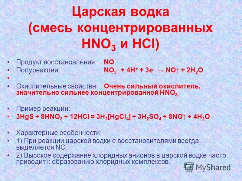 Царская водка (смесь концентрированных НNО 3 и НСl) Продукт восстановления: NO Полуреакции: NО 3 – + 4H + + 3e NO + 2H 2 O Окислительные свойства:Очень сильный окислитель, значительно сильнее концентрированной HNO 3 Пример реакции: 3HgS + 8HNО 3 + 12