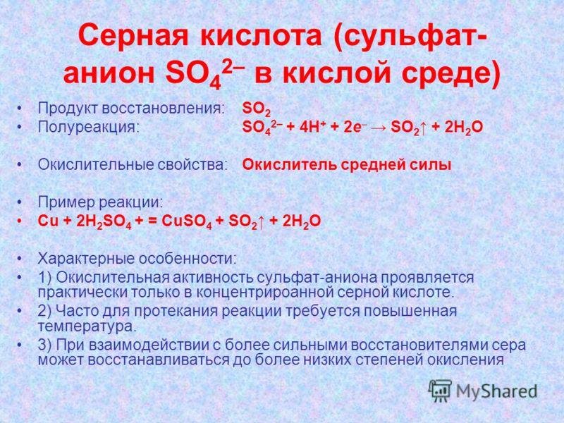 Серная кислота (сульфат- анион SО 4 2– в кислой среде) Продукт восстановления: SO 2 Полуреакция: SО 4 2– + 4H + + 2e SO 2 + 2H 2 O Окислительные свойства:Окислитель средней силы Пример реакции: Cu + 2H 2 SO 4 + = CuSO 4 + SO 2 + 2H 2 O Характерные ос